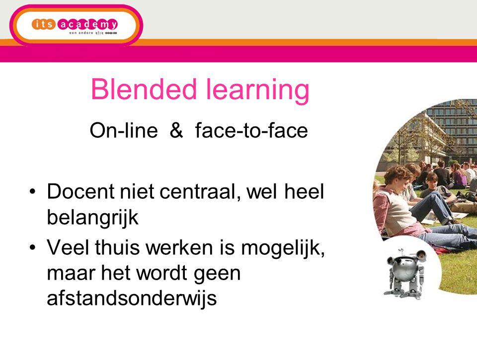 Blended learning On-line & face-to-face Docent niet centraal, wel heel belangrijk Veel thuis werken is mogelijk, maar het wordt geen afstandsonderwijs