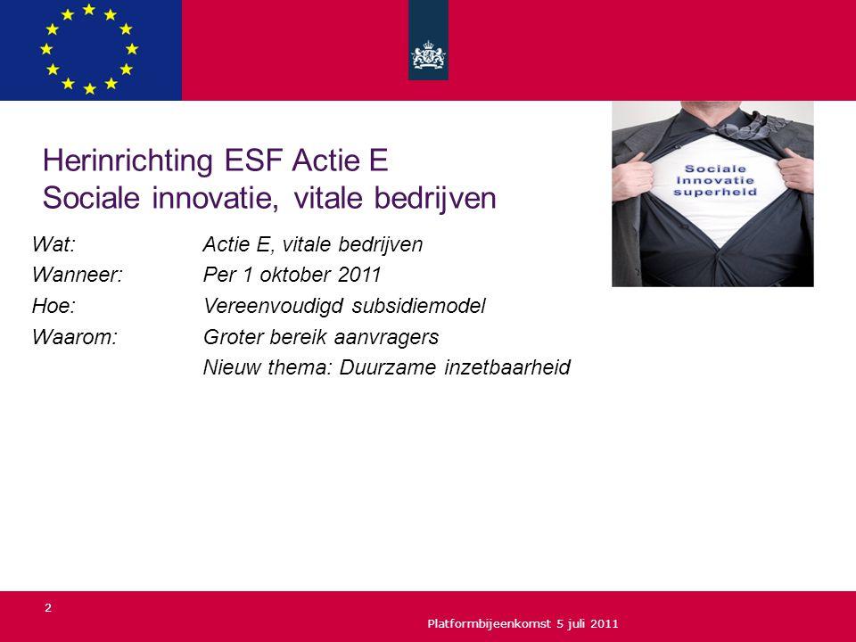 Platformbijeenkomst 5 juli 2011 2 Herinrichting ESF Actie E Sociale innovatie, vitale bedrijven Wat: Actie E, vitale bedrijven Wanneer:Per 1 oktober 2011 Hoe: Vereenvoudigd subsidiemodel Waarom: Groter bereik aanvragers Nieuw thema: Duurzame inzetbaarheid