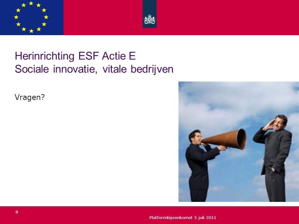 Vragen? Platformbijeenkomst 5 juli 2011 8 Herinrichting ESF Actie E Sociale innovatie, vitale bedrijven