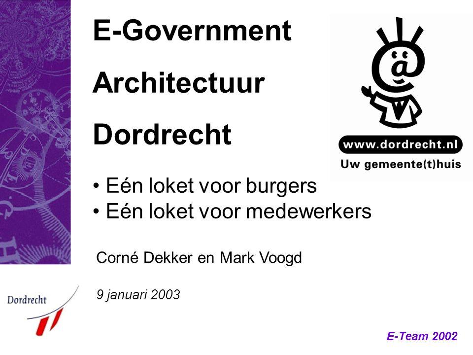 E-Team 2002 E-Government Architectuur Dordrecht Corné Dekker en Mark Voogd 9 januari 2003 Eén loket voor burgers Eén loket voor medewerkers