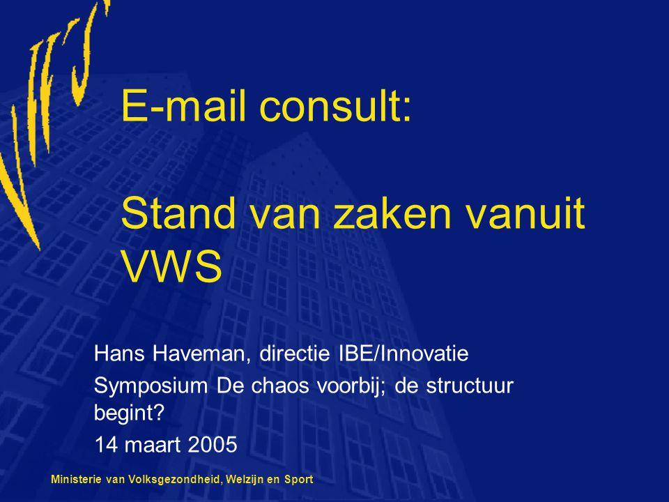 Ministerie van Volksgezondheid, Welzijn en Sport E-mail consult: Stand van zaken vanuit VWS Hans Haveman, directie IBE/Innovatie Symposium De chaos voorbij; de structuur begint.