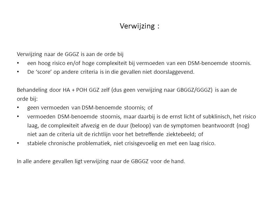 Verwijzing : Verwijzing naar de GGGZ is aan de orde bij een hoog risico en/of hoge complexiteit bij vermoeden van een DSM-benoemde stoornis. De 'score
