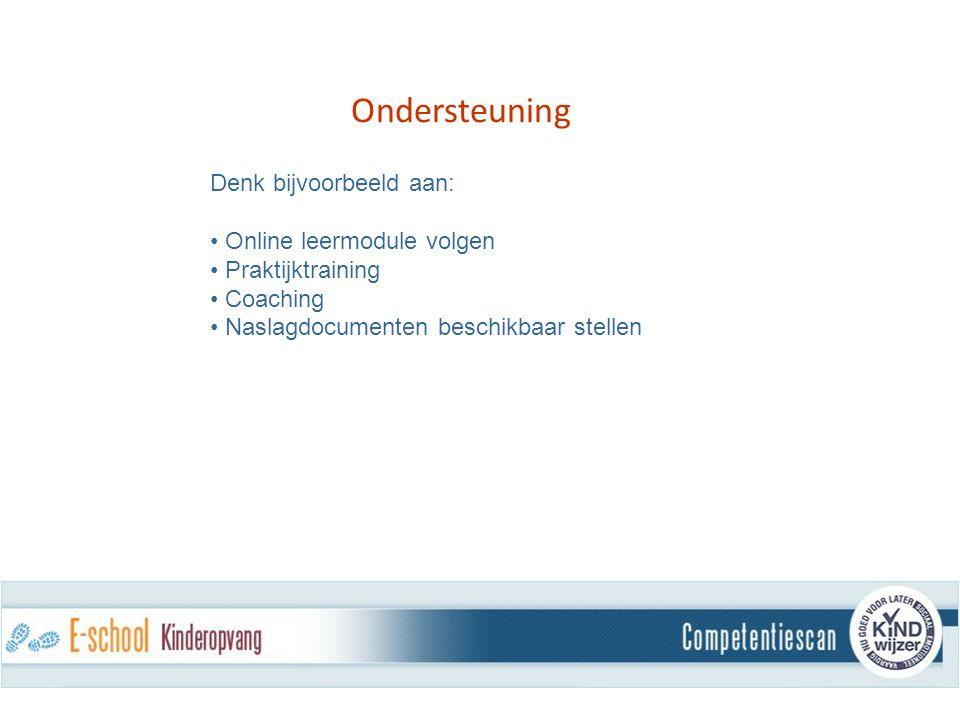 Ondersteuning Denk bijvoorbeeld aan: Online leermodule volgen Praktijktraining Coaching Naslagdocumenten beschikbaar stellen