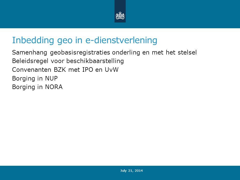 Inbedding geo in e-dienstverlening Samenhang geobasisregistraties onderling en met het stelsel Beleidsregel voor beschikbaarstelling Convenanten BZK met IPO en UvW Borging in NUP Borging in NORA July 21, 2014