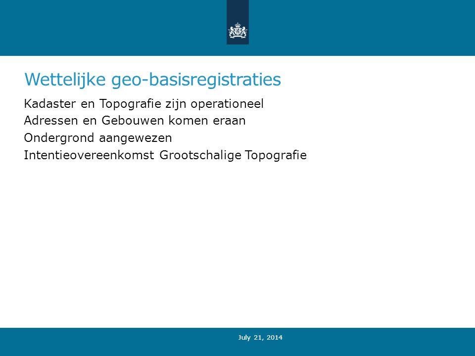 Wettelijke geo-basisregistraties Kadaster en Topografie zijn operationeel Adressen en Gebouwen komen eraan Ondergrond aangewezen Intentieovereenkomst Grootschalige Topografie July 21, 2014