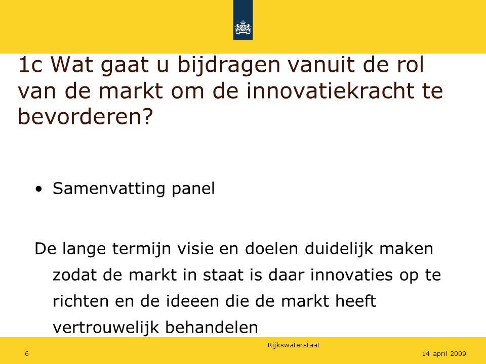 Rijkswaterstaat 614 april 2009 1c Wat gaat u bijdragen vanuit de rol van de markt om de innovatiekracht te bevorderen? Samenvatting panel De lange ter