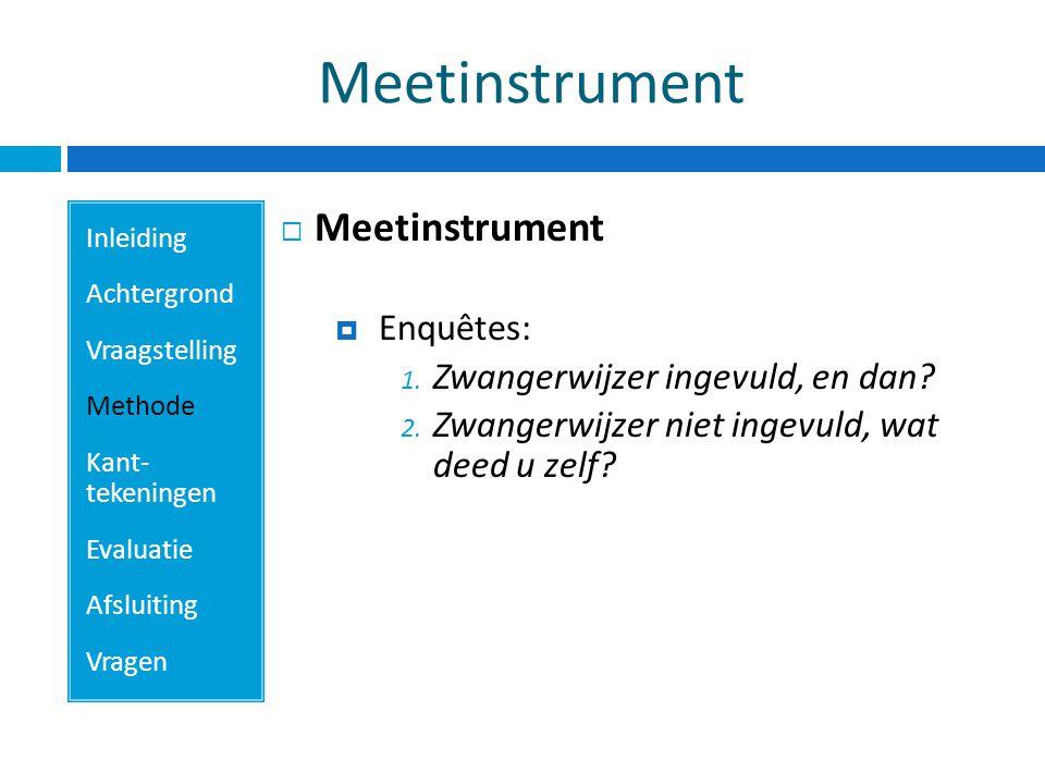 Meetinstrument Inleiding Achtergrond Vraagstelling Methode Kant- tekeningen Evaluatie Afsluiting Vragen  Meetinstrument  Enquêtes: 1.