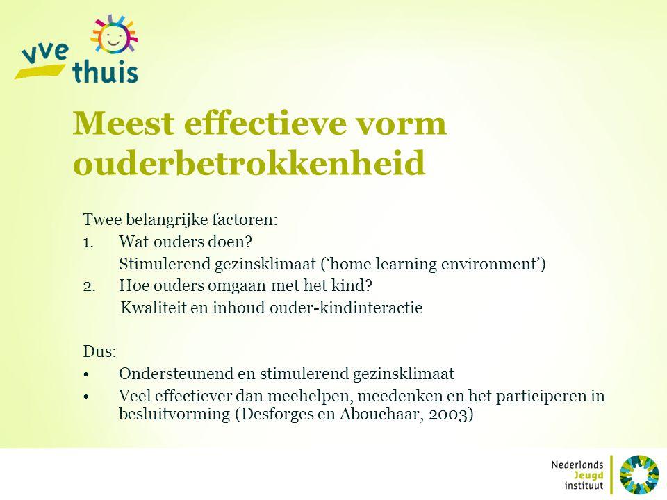 Meest effectieve vorm ouderbetrokkenheid Twee belangrijke factoren: 1.Wat ouders doen? Stimulerend gezinsklimaat ('home learning environment') 2.Hoe o