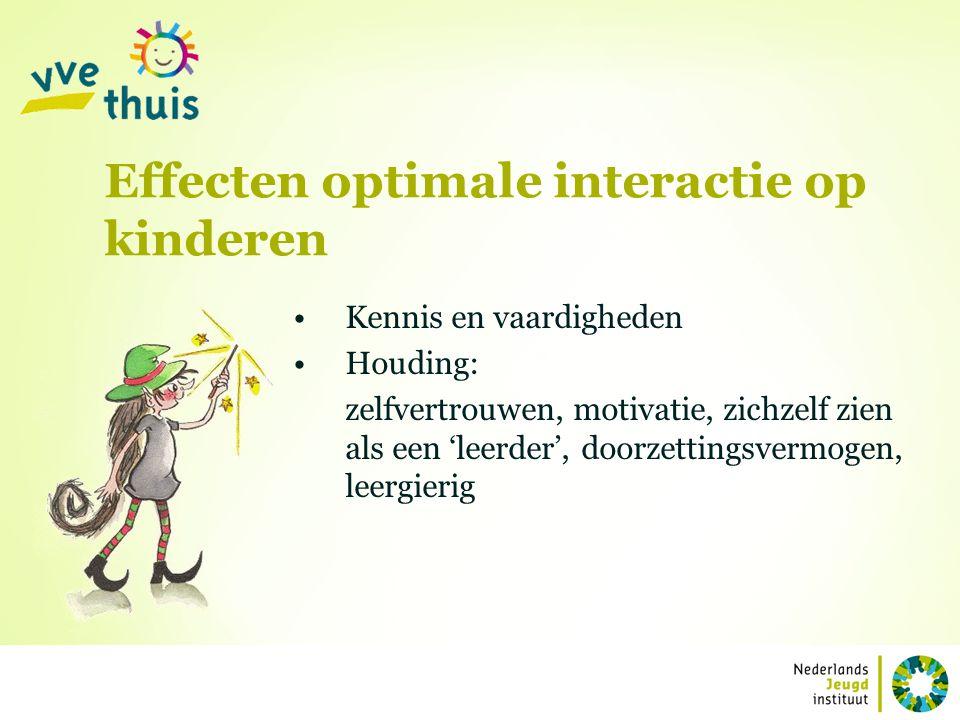 Effecten optimale interactie op kinderen Kennis en vaardigheden Houding: zelfvertrouwen, motivatie, zichzelf zien als een 'leerder', doorzettingsvermo