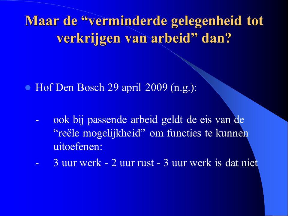 """Maar de """"verminderde gelegenheid tot verkrijgen van arbeid"""" dan? Hof Den Bosch 29 april 2009 (n.g.): -ook bij passende arbeid geldt de eis van de """"reë"""