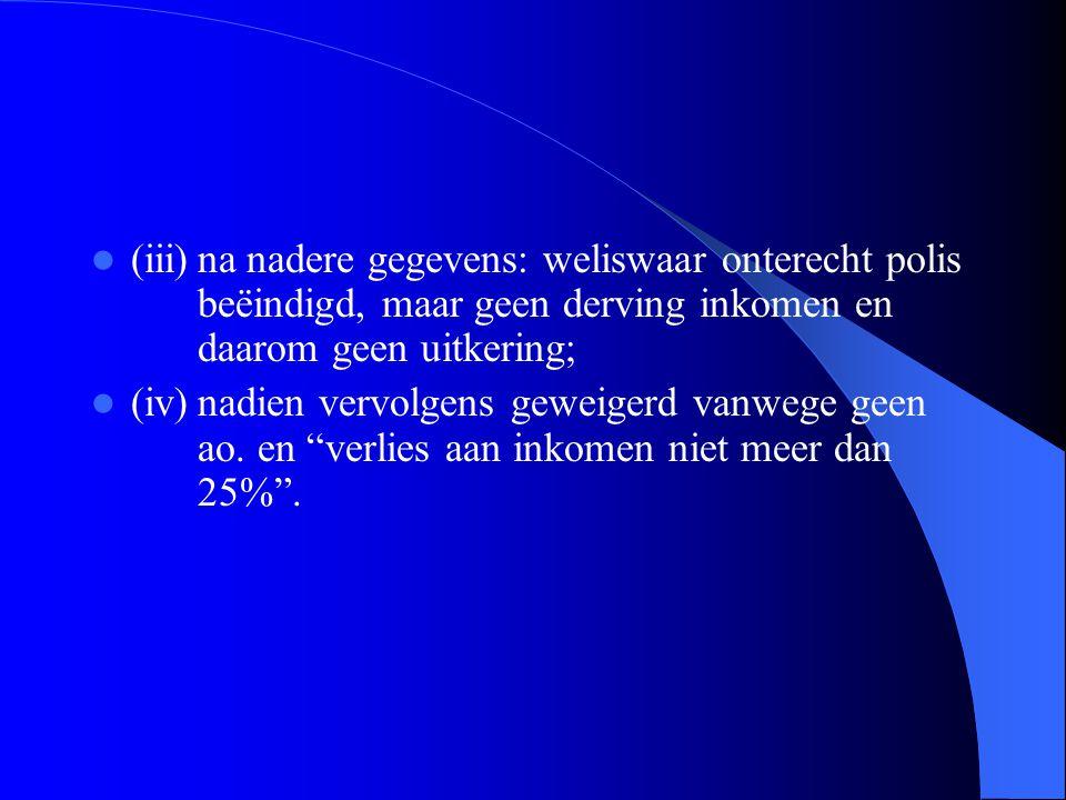 (iii)na nadere gegevens: weliswaar onterecht polis beëindigd, maar geen derving inkomen en daarom geen uitkering; (iv)nadien vervolgens geweigerd vanw