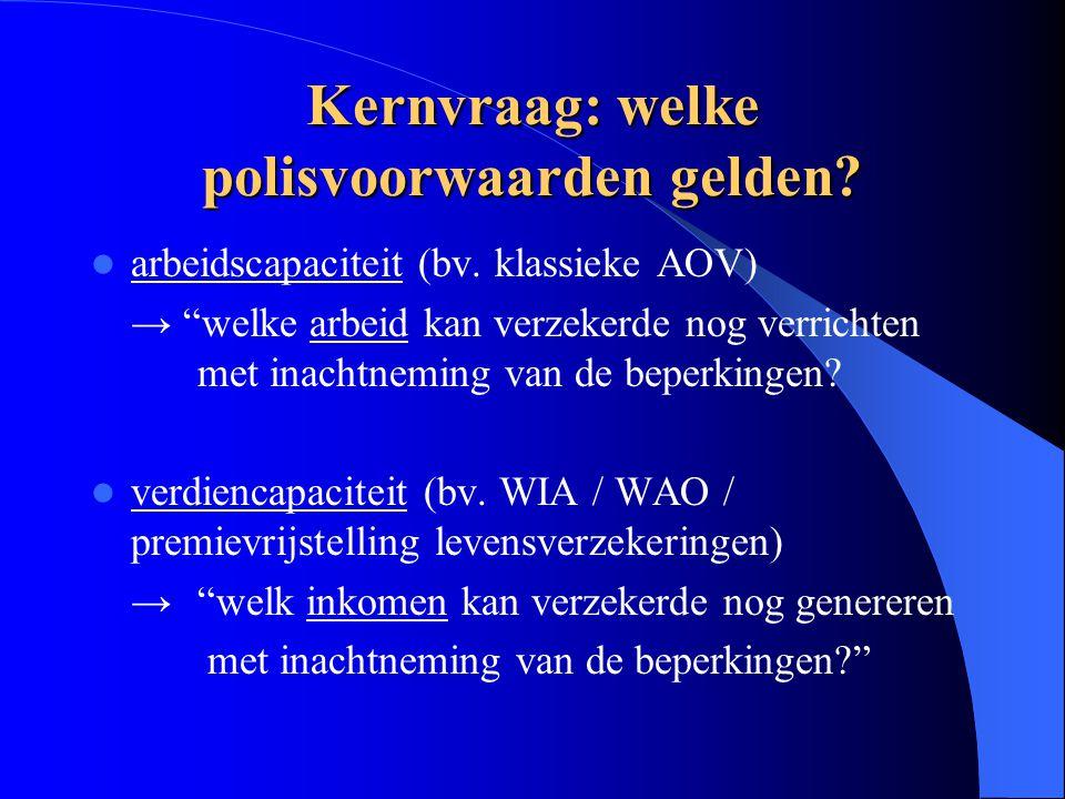 """Kernvraag: welke polisvoorwaarden gelden? arbeidscapaciteit (bv. klassieke AOV) → """"welke arbeid kan verzekerde nog verrichten met inachtneming van de"""