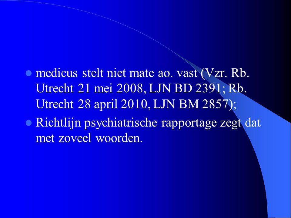 medicus stelt niet mate ao. vast (Vzr. Rb. Utrecht 21 mei 2008, LJN BD 2391; Rb. Utrecht 28 april 2010, LJN BM 2857); Richtlijn psychiatrische rapport