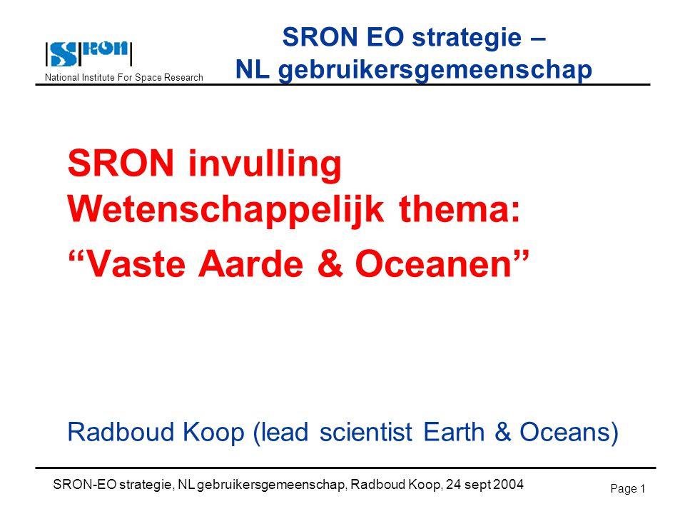 National Institute For Space Research SRON-EO strategie, NL gebruikersgemeenschap, Radboud Koop, 24 sept 2004 Page 1 SRON EO strategie – NL gebruikersgemeenschap SRON invulling Wetenschappelijk thema: Vaste Aarde & Oceanen Radboud Koop (lead scientist Earth & Oceans)