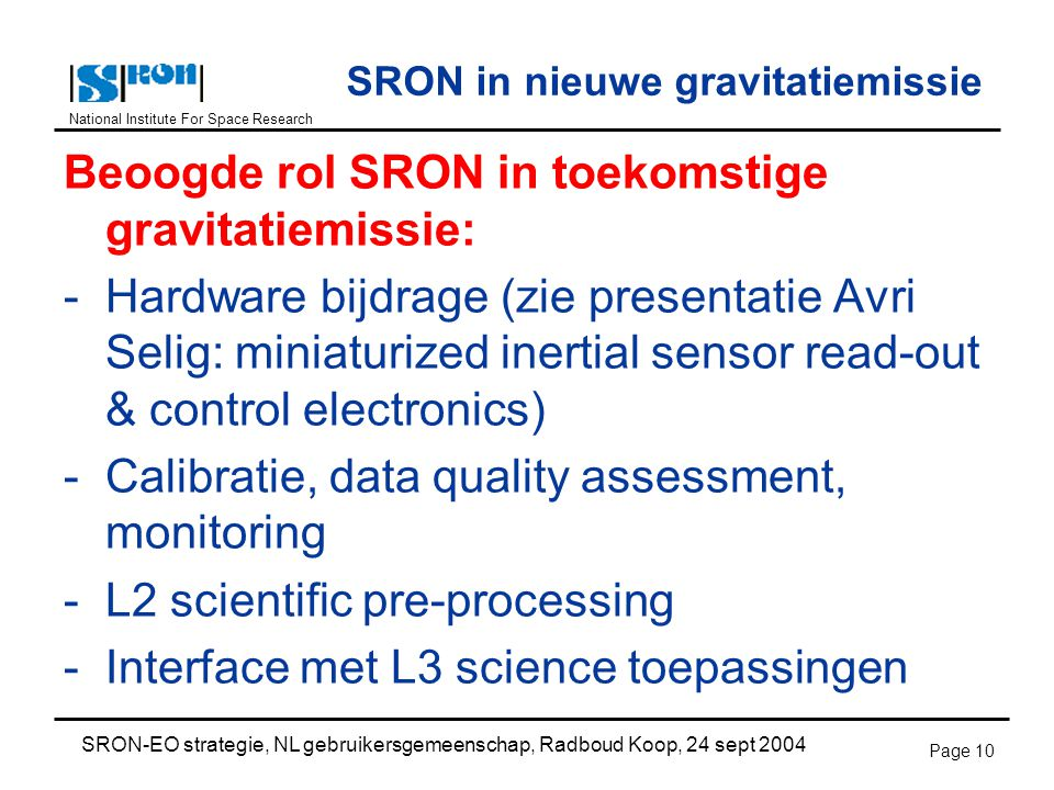National Institute For Space Research SRON-EO strategie, NL gebruikersgemeenschap, Radboud Koop, 24 sept 2004 Page 10 SRON in nieuwe gravitatiemissie Beoogde rol SRON in toekomstige gravitatiemissie: -Hardware bijdrage (zie presentatie Avri Selig: miniaturized inertial sensor read-out & control electronics) -Calibratie, data quality assessment, monitoring -L2 scientific pre-processing -Interface met L3 science toepassingen