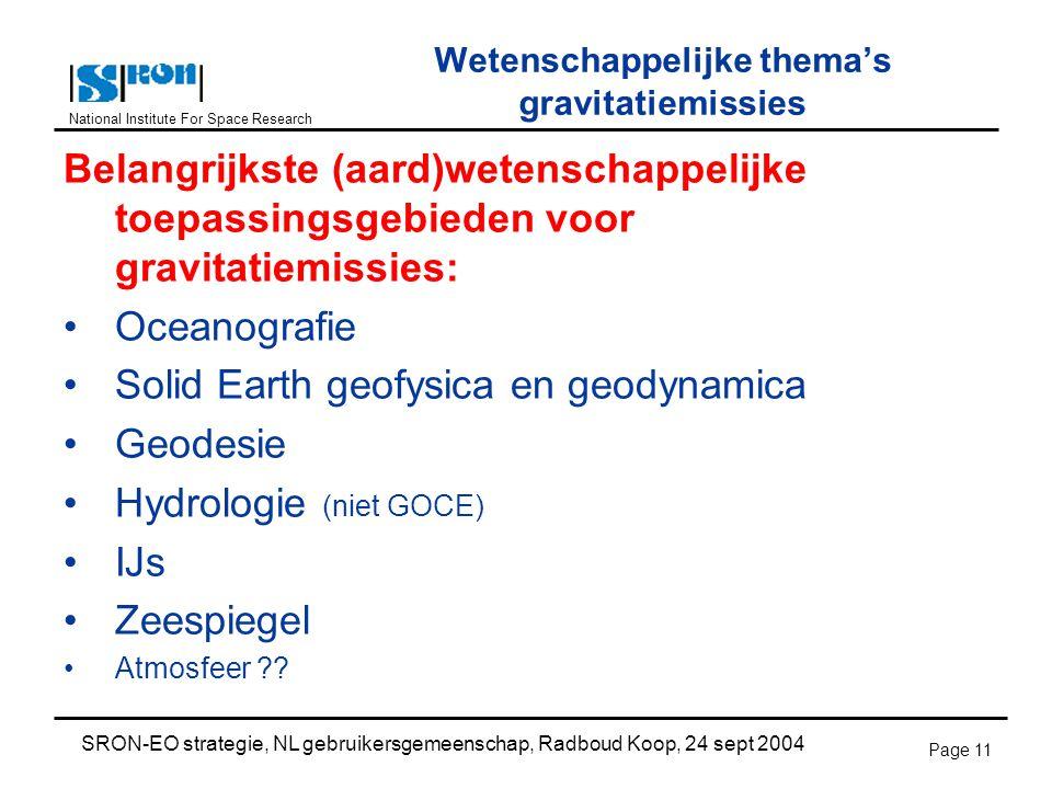 National Institute For Space Research SRON-EO strategie, NL gebruikersgemeenschap, Radboud Koop, 24 sept 2004 Page 11 Wetenschappelijke thema's gravitatiemissies Belangrijkste (aard)wetenschappelijke toepassingsgebieden voor gravitatiemissies: Oceanografie Solid Earth geofysica en geodynamica Geodesie Hydrologie (niet GOCE) IJs Zeespiegel Atmosfeer