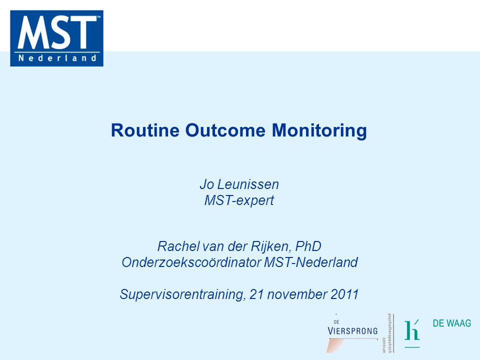 Routine Outcome Monitoring Jo Leunissen MST-expert Rachel van der Rijken, PhD Onderzoekscoördinator MST-Nederland Supervisorentraining, 21 november 20