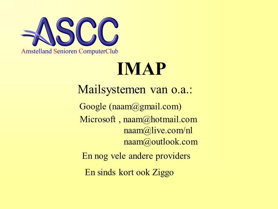 IMAP Mailsystemen van o.a.: Google (naam@gmail.com) Microsoft, naam@hotmail.com naam@live.com/nl naam@outlook.com En nog vele andere providers En sinds kort ook Ziggo