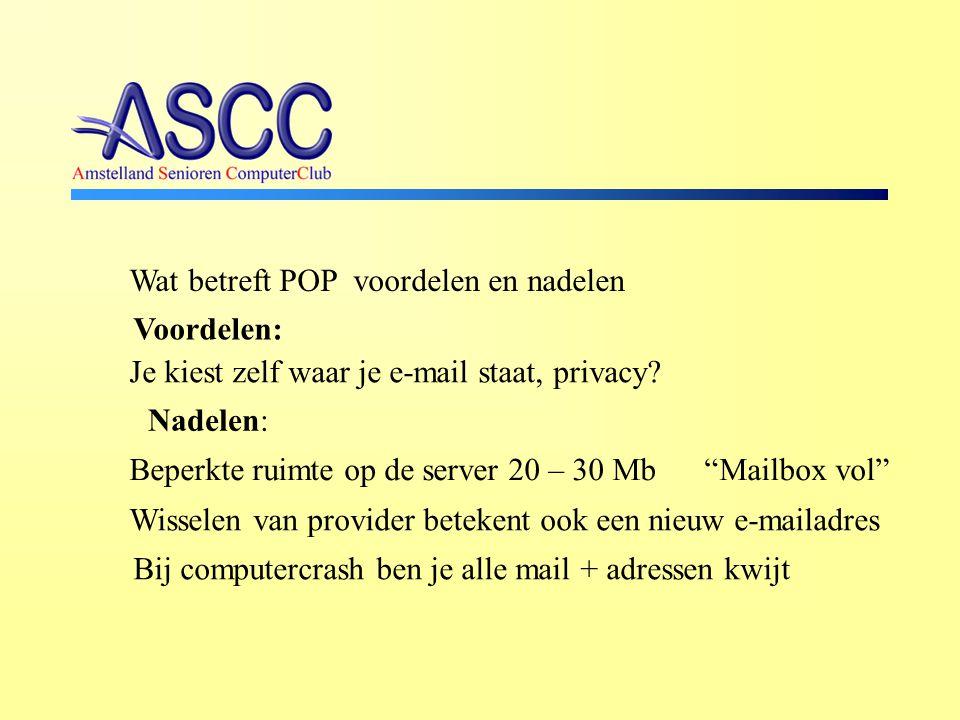 Wat betreft POP voordelen en nadelen Nadelen: Beperkte ruimte op de server 20 – 30 Mb Mailbox vol Wisselen van provider betekent ook een nieuw e-mailadres Voordelen: Je kiest zelf waar je e-mail staat, privacy.