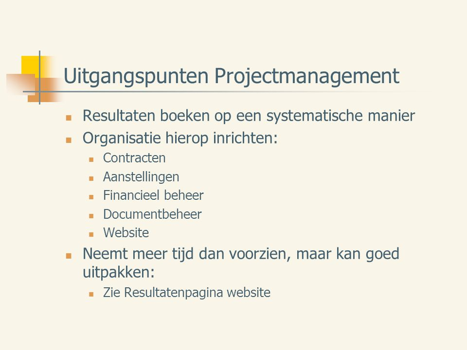 Uitgangspunten Projectmanagement Resultaten boeken op een systematische manier Organisatie hierop inrichten: Contracten Aanstellingen Financieel beheer Documentbeheer Website Neemt meer tijd dan voorzien, maar kan goed uitpakken: Zie Resultatenpagina website