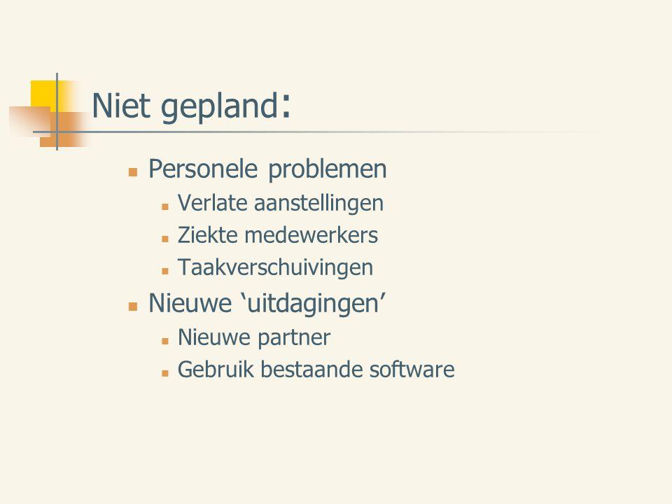 Niet gepland : Personele problemen Verlate aanstellingen Ziekte medewerkers Taakverschuivingen Nieuwe 'uitdagingen' Nieuwe partner Gebruik bestaande software