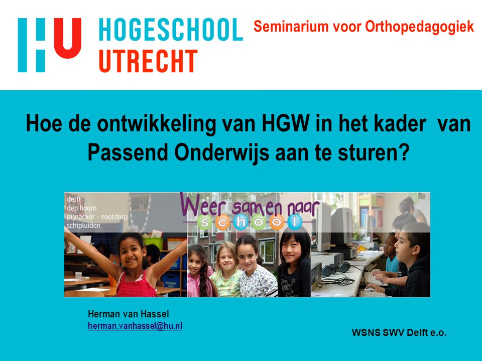 Seminarium voor Orthopedagogiek Hoe de ontwikkeling van HGW in het kader van Passend Onderwijs aan te sturen? Herman van Hassel herman.vanhassel@hu.nl