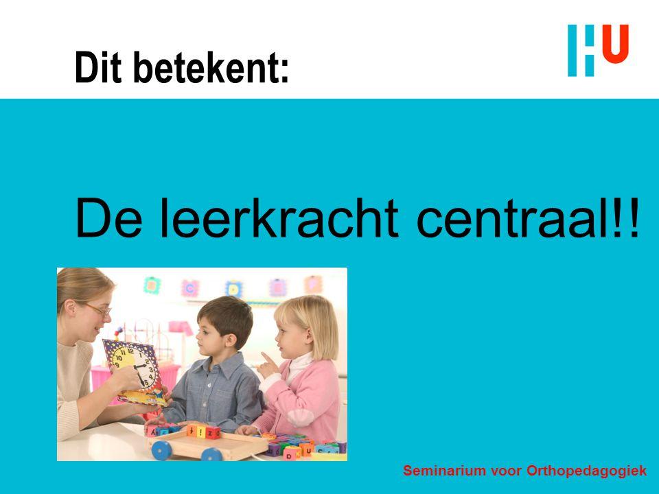 Dit betekent: De leerkracht centraal!! Seminarium voor Orthopedagogiek