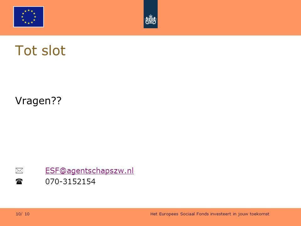 Het Europees Sociaal Fonds investeert in jouw toekomst 10/ 10 Tot slot Vragen??  ESF@agentschapszw.nl ESF@agentschapszw.nl  070-3152154