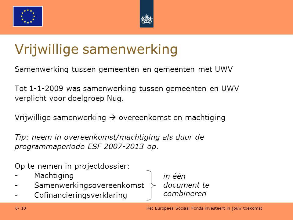 Het Europees Sociaal Fonds investeert in jouw toekomst 6/ 10 Vrijwillige samenwerking Samenwerking tussen gemeenten en gemeenten met UWV Tot 1-1-2009 was samenwerking tussen gemeenten en UWV verplicht voor doelgroep Nug.
