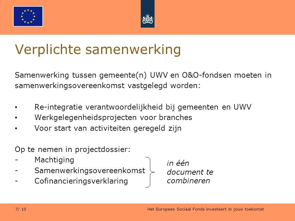 Het Europees Sociaal Fonds investeert in jouw toekomst 7/ 10 Verplichte samenwerking Samenwerking tussen gemeente(n) UWV en O&O-fondsen moeten in same