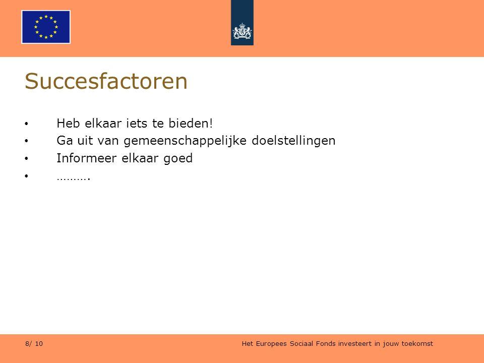 Het Europees Sociaal Fonds investeert in jouw toekomst 8/ 10 Succesfactoren Heb elkaar iets te bieden! Ga uit van gemeenschappelijke doelstellingen In