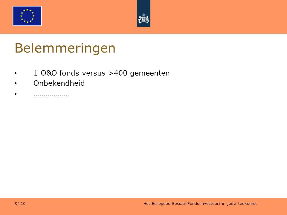 Het Europees Sociaal Fonds investeert in jouw toekomst 9/ 10 Belemmeringen 1 O&O fonds versus >400 gemeenten Onbekendheid ………………