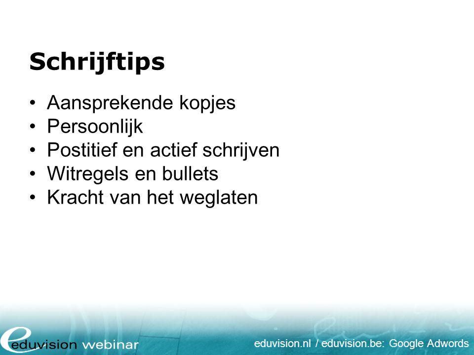 eduvision.nl / eduvision.be: Google Adwords Schrijftips Aansprekende kopjes Persoonlijk Postitief en actief schrijven Witregels en bullets Kracht van