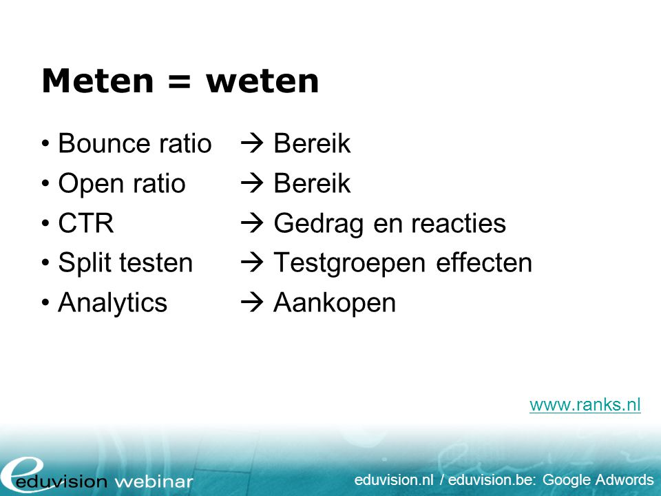 eduvision.nl / eduvision.be: Google Adwords www.ranks.nl Meten = weten Bounce ratio  Bereik Open ratio  Bereik CTR  Gedrag en reacties Split testen  Testgroepen effecten Analytics  Aankopen