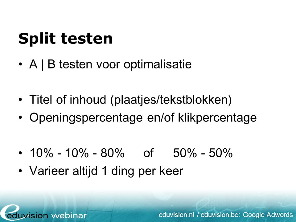eduvision.nl / eduvision.be: Google Adwords Split testen A | B testen voor optimalisatie Titel of inhoud (plaatjes/tekstblokken) Openingspercentage en