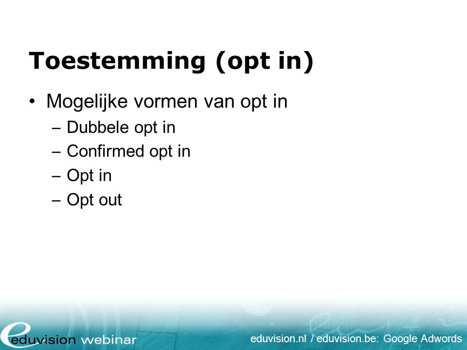 eduvision.nl / eduvision.be: Google Adwords Toestemming (opt in) Mogelijke vormen van opt in –Dubbele opt in –Confirmed opt in –Opt in –Opt out