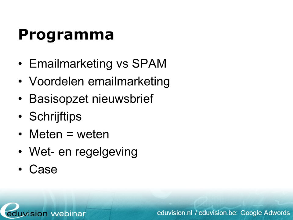 eduvision.nl / eduvision.be: Google Adwords Programma Emailmarketing vs SPAM Voordelen emailmarketing Basisopzet nieuwsbrief Schrijftips Meten = weten Wet- en regelgeving Case