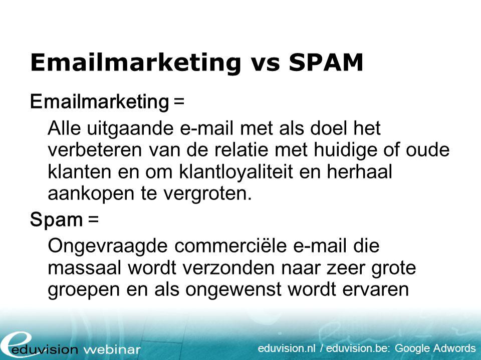 eduvision.nl / eduvision.be: Google Adwords Emailmarketing vs SPAM Emailmarketing = Alle uitgaande e-mail met als doel het verbeteren van de relatie m