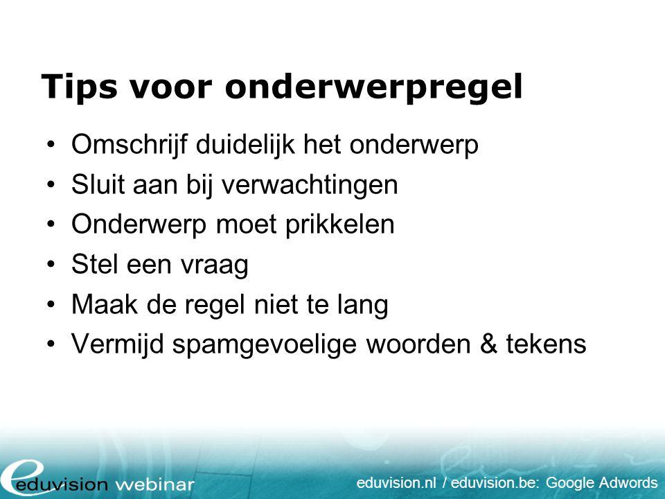 eduvision.nl / eduvision.be: Google Adwords Deliverability Voorkom SPAM-rapportage door: Geen fouten in HTML broncode Verwijder foutieve emailadressen Zorg voor duidelijke uitschrijflink Afzender instellingen controleren
