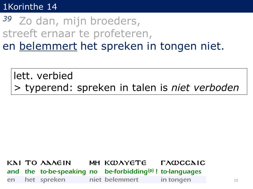 1Korinthe 14 39 Zo dan, mijn broeders, streeft ernaar te profeteren, en belemmert het spreken in tongen niet.