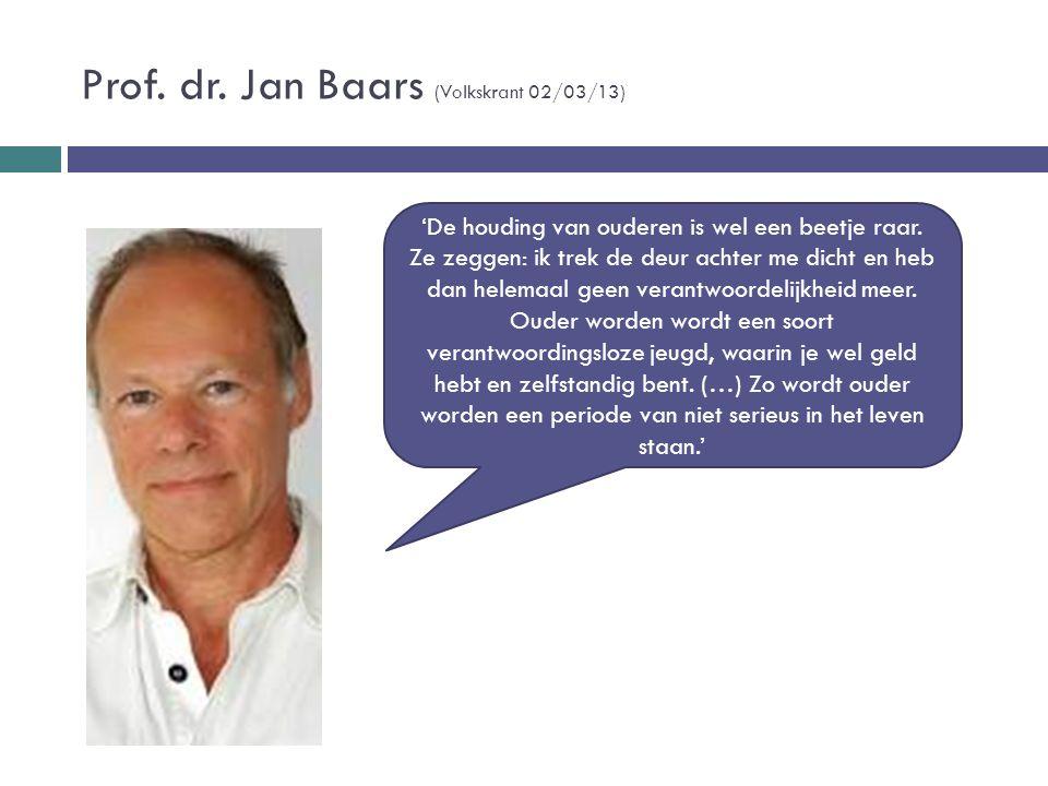 Prof. dr. Jan Baars (Volkskrant 02/03/13) 'De houding van ouderen is wel een beetje raar. Ze zeggen: ik trek de deur achter me dicht en heb dan helema