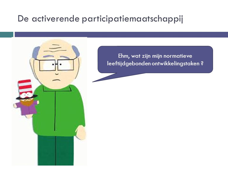 De activerende participatiemaatschappij Ehm, wat zijn mijn normatieve leeftijdgebonden ontwikkelingstaken ?