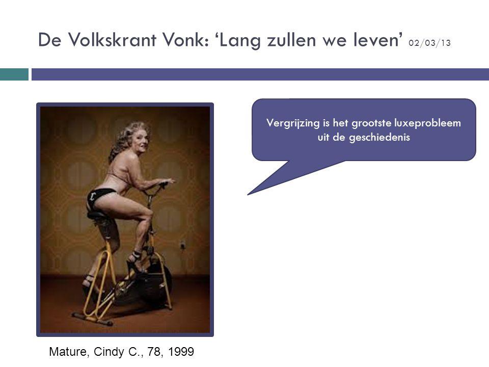 De Volkskrant Vonk: 'Lang zullen we leven' 02/03/13 Mature, Cindy C., 78, 1999 Vergrijzing is het grootste luxeprobleem uit de geschiedenis