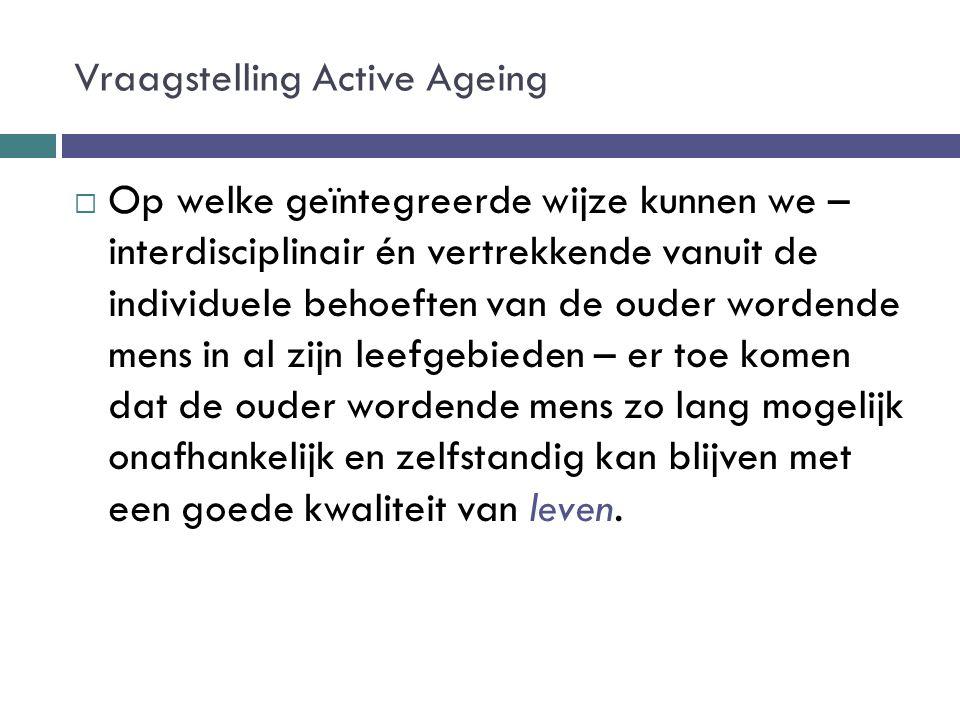 Vraagstelling Active Ageing  Op welke geïntegreerde wijze kunnen we – interdisciplinair én vertrekkende vanuit de individuele behoeften van de ouder