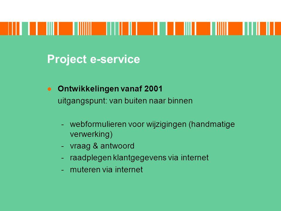 Project e-service Ontwikkelingen vanaf 2001 uitgangspunt: van buiten naar binnen -webformulieren voor wijzigingen (handmatige verwerking) -vraag & ant