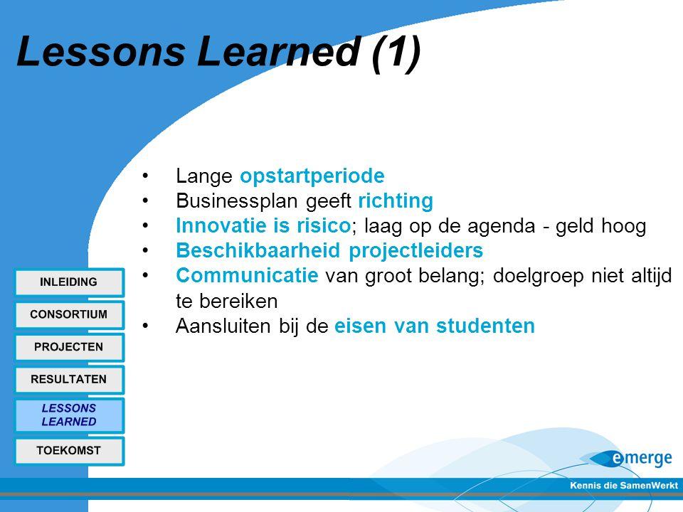 Lessons Learned (1) Lange opstartperiode Businessplan geeft richting Innovatie is risico; laag op de agenda - geld hoog Beschikbaarheid projectleiders Communicatie van groot belang; doelgroep niet altijd te bereiken Aansluiten bij de eisen van studenten
