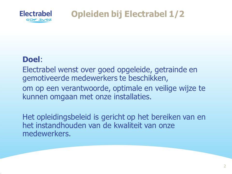 2 Opleiden bij Electrabel 1/2 Doel: Electrabel wenst over goed opgeleide, getrainde en gemotiveerde medewerkers te beschikken, om op een verantwoorde, optimale en veilige wijze te kunnen omgaan met onze installaties.