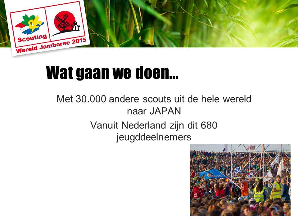 Wat gaan we doen… Met 30.000 andere scouts uit de hele wereld naar JAPAN Vanuit Nederland zijn dit 680 jeugddeelnemers