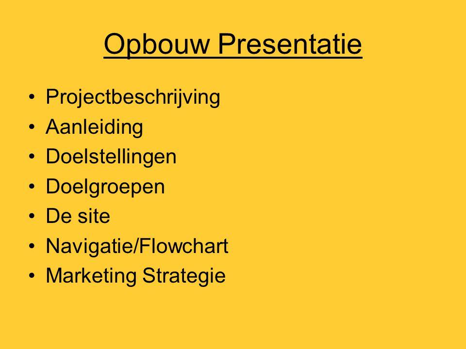 Opbouw Presentatie Projectbeschrijving Aanleiding Doelstellingen Doelgroepen De site Navigatie/Flowchart Marketing Strategie