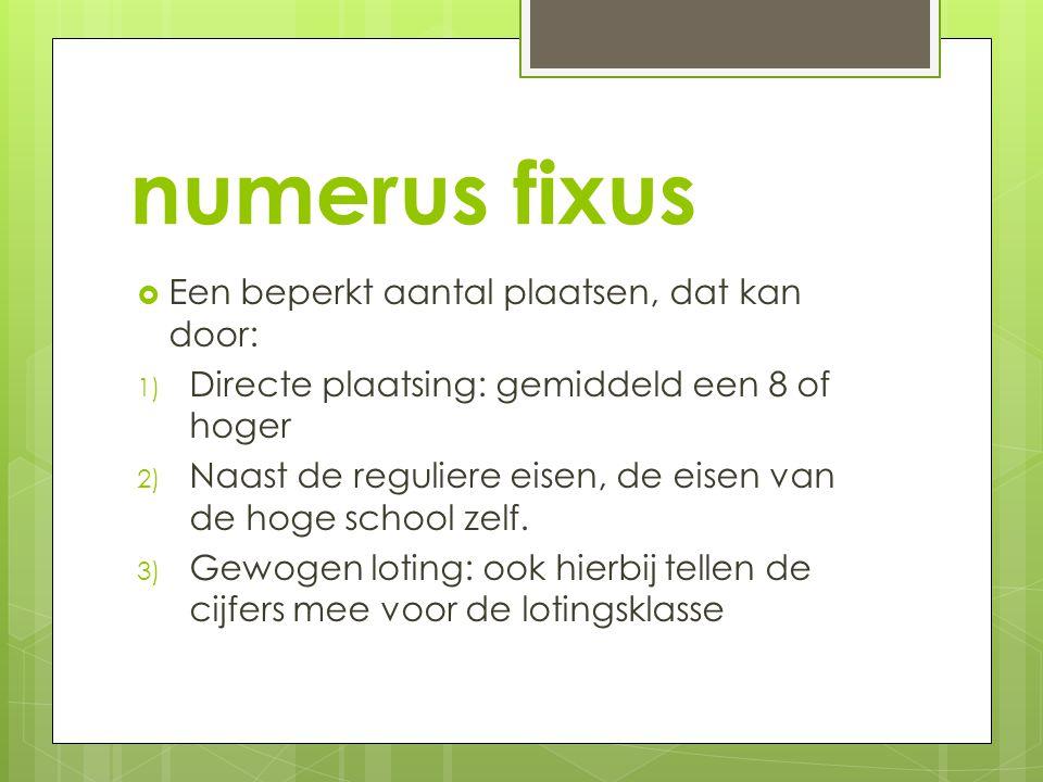 numerus fixus  Een beperkt aantal plaatsen, dat kan door: 1) Directe plaatsing: gemiddeld een 8 of hoger 2) Naast de reguliere eisen, de eisen van de
